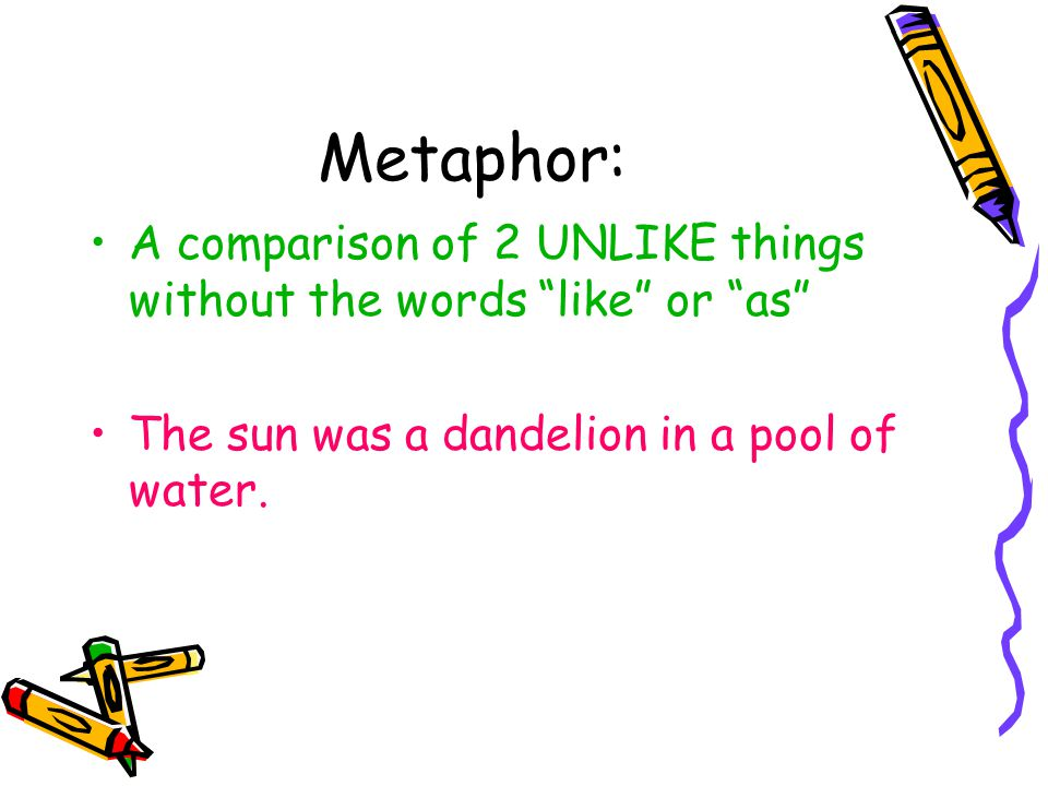 """Metaphor: A comparison of 2 UNLIKE things without the words """"like"""" or """"as"""" The sun was a dandelion in a pool of water."""