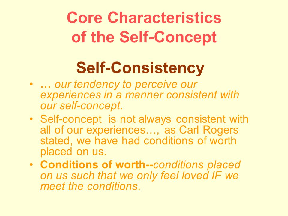 Core Characteristics of the Self-Concept Self-Consistency … our tendency to perceive our experiences in a manner consistent with our self-concept.