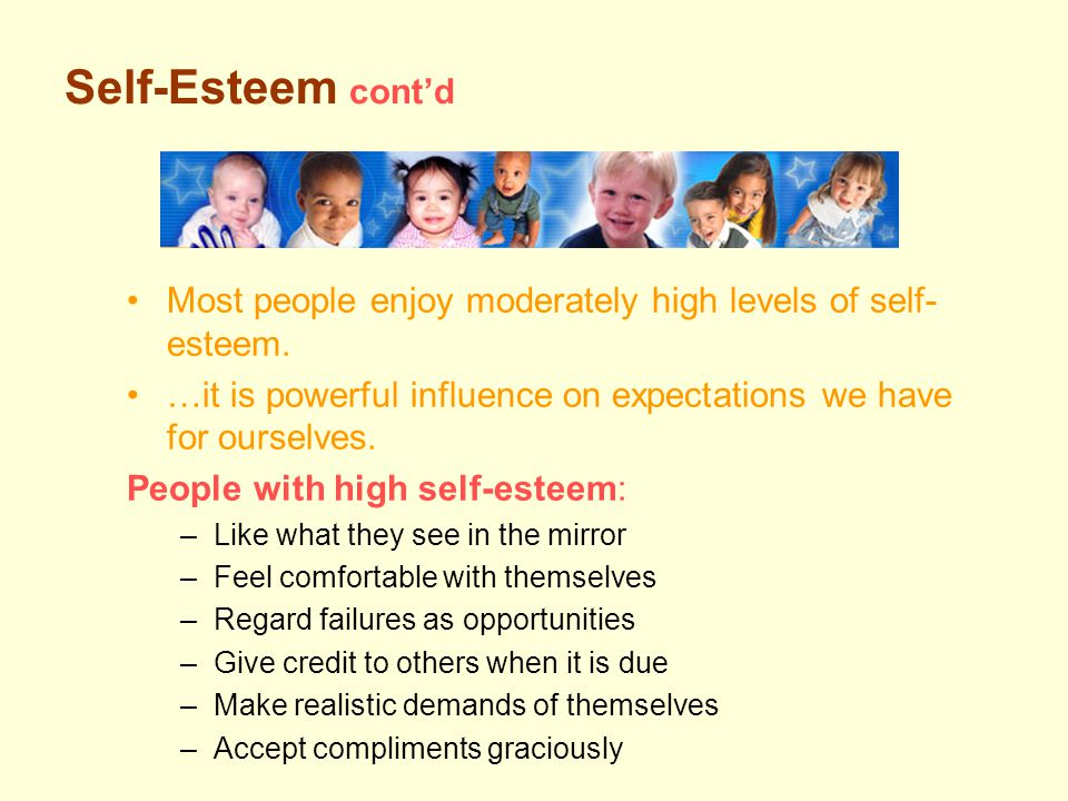 Self-Esteem cont'd Most people enjoy moderately high levels of self- esteem.