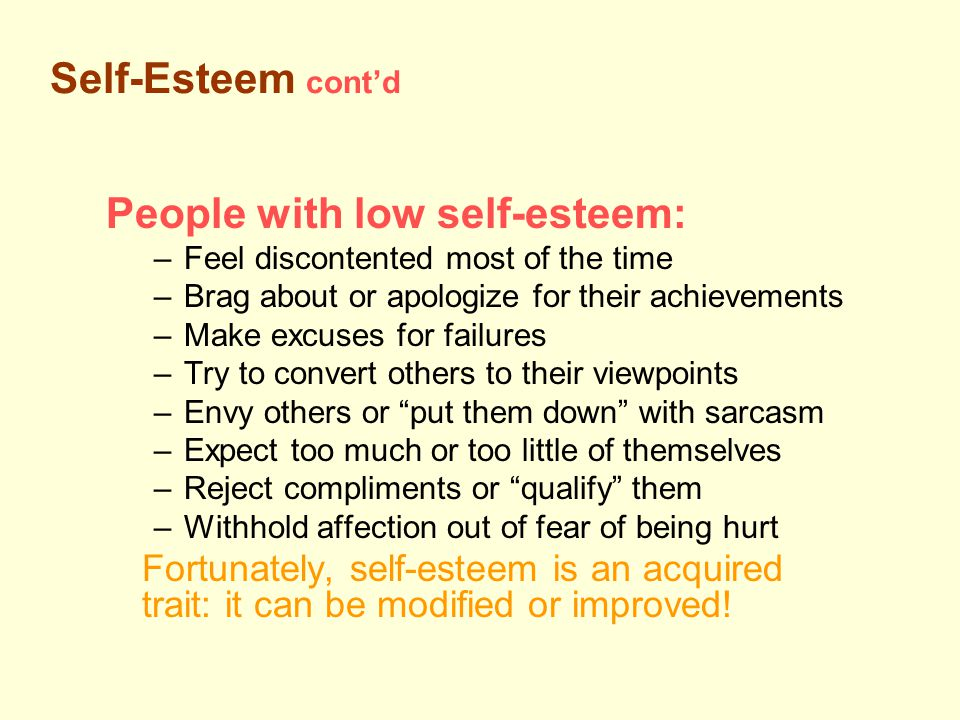 People with low self-esteem: –Feel discontented most of the time –Brag about or apologize for their achievements –Make excuses for failures –Try to convert others to their viewpoints –Envy others or put them down with sarcasm –Expect too much or too little of themselves –Reject compliments or qualify them –Withhold affection out of fear of being hurt Fortunately, self-esteem is an acquired trait: it can be modified or improved.