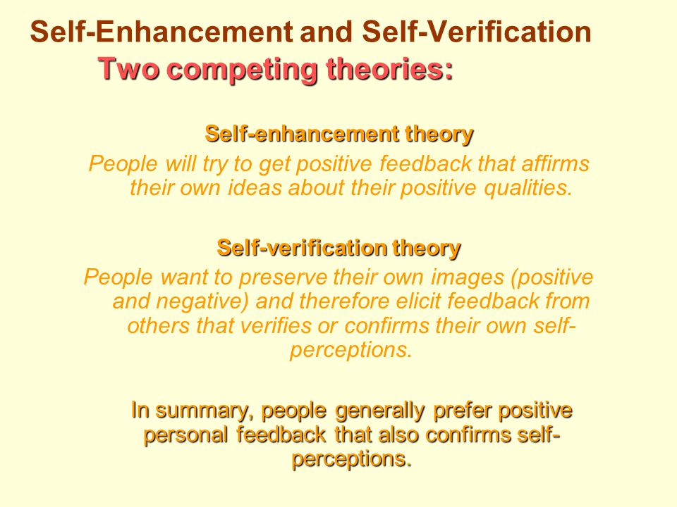 Two competing theories: Self-Enhancement and Self-Verification Two competing theories: Self-enhancement theory People will try to get positive feedback that affirms their own ideas about their positive qualities.