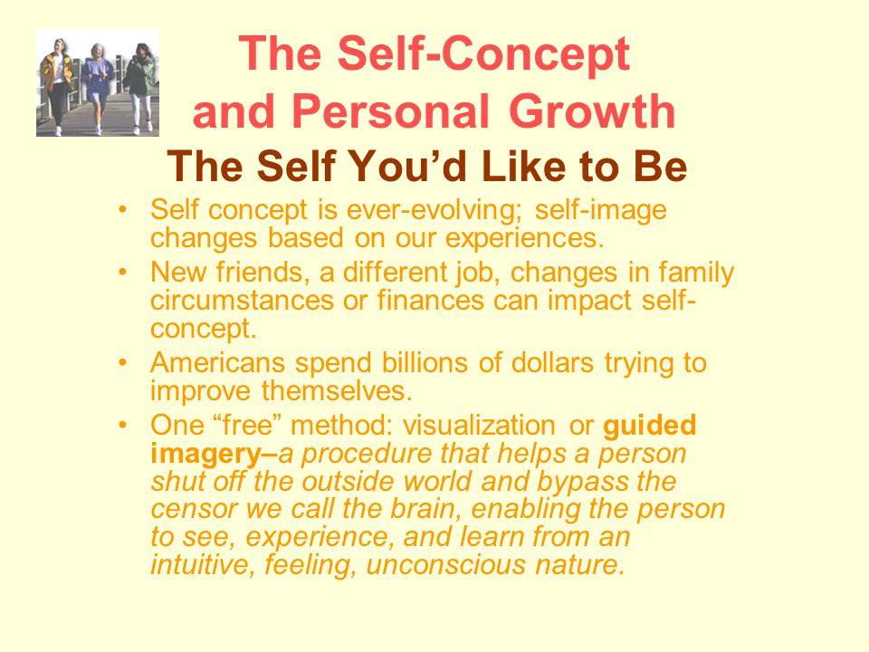 The Self-Concept and Personal Growth The Self You'd Like to Be Self concept is ever-evolving; self-image changes based on our experiences.
