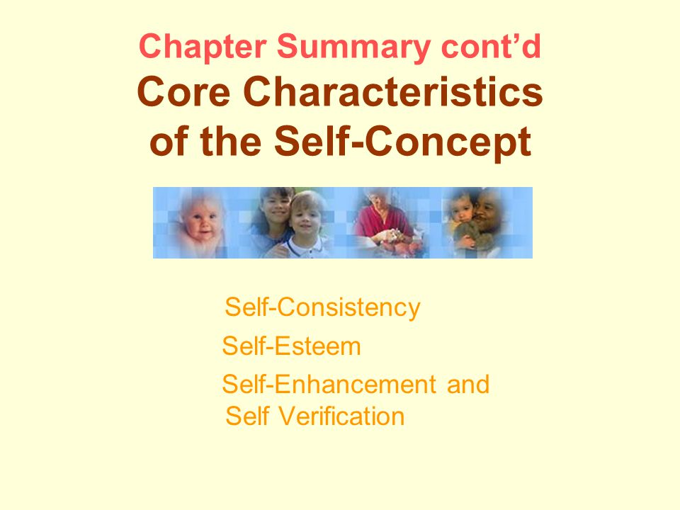 Chapter Summary cont'd Core Characteristics of the Self-Concept Self-Consistency Self-Esteem Self-Enhancement and Self Verification