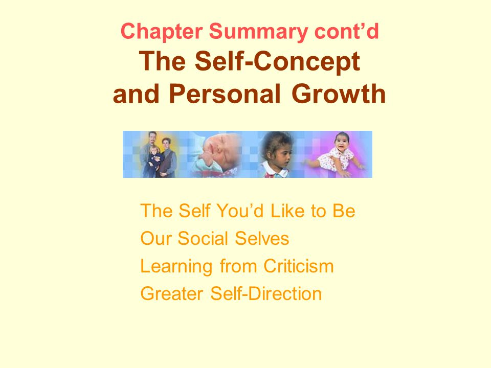 Chapter Summary cont'd The Self-Concept and Personal Growth The Self You'd Like to Be Our Social Selves Learning from Criticism Greater Self-Direction
