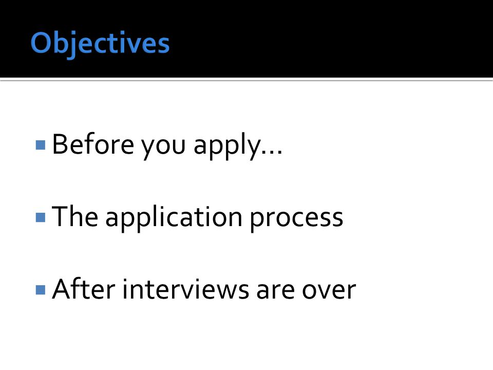  Before you apply…  The application process  After interviews are over