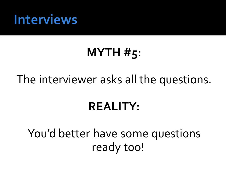 MYTH #5: The interviewer asks all the questions.