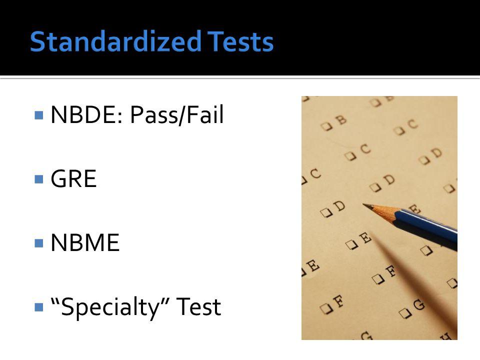  NBDE: Pass/Fail  GRE  NBME  Specialty Test