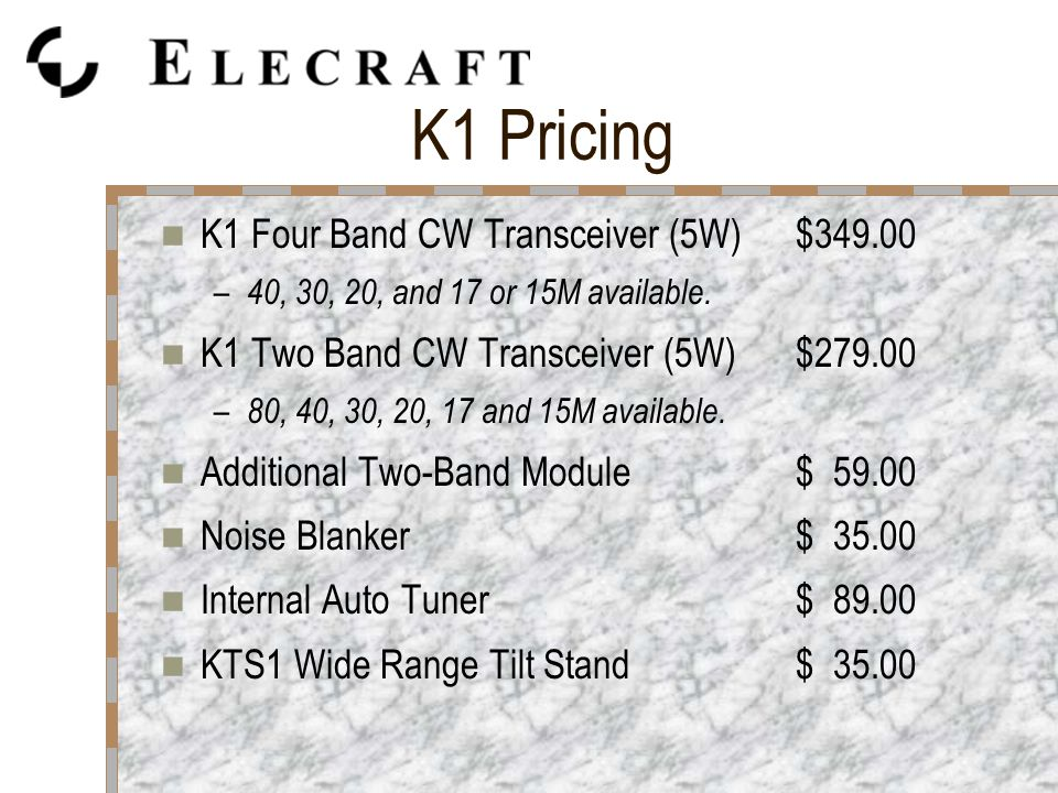 K1 Pricing K1 Four Band CW Transceiver (5W)$349.00 – 40, 30, 20, and 17 or 15M available.