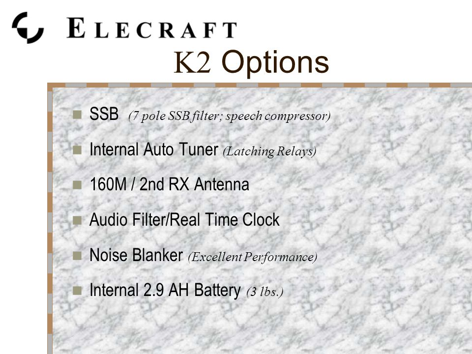 K2 Options SSB (7 pole SSB filter; speech compressor) Internal Auto Tuner (Latching Relays) 160M / 2nd RX Antenna Audio Filter/Real Time Clock Noise Blanker (Excellent Performance) Internal 2.9 AH Battery (3 lbs.)