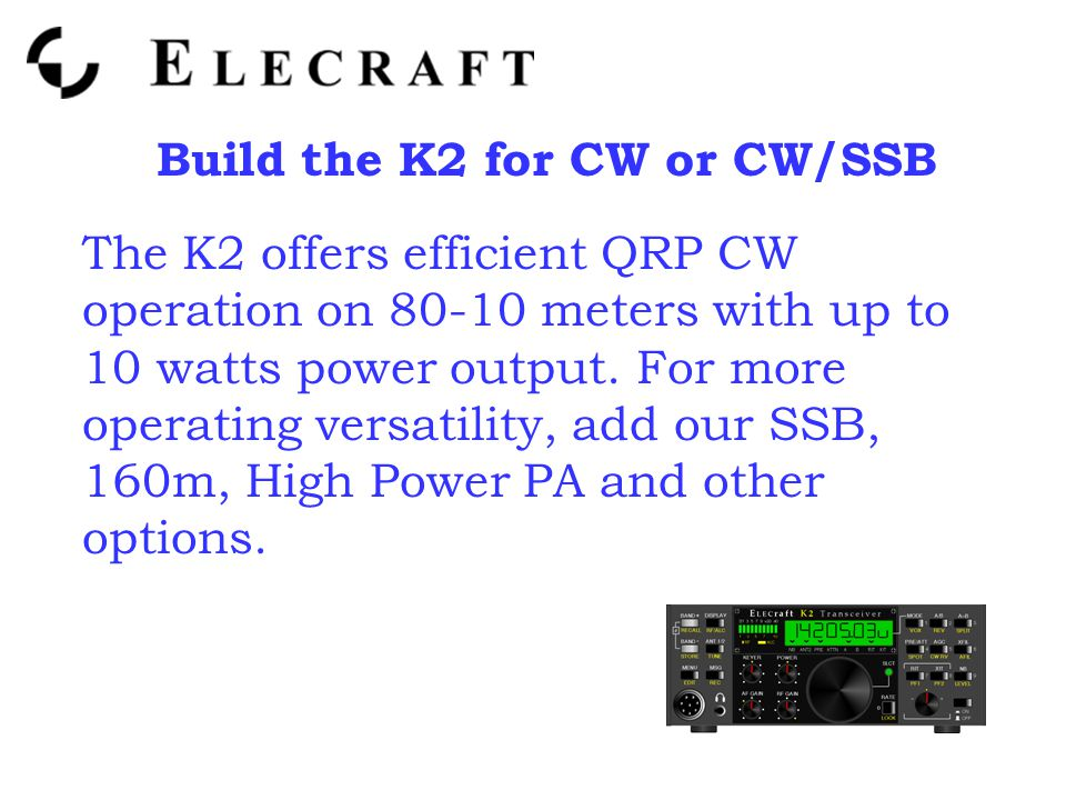 Build the K2 for CW or CW/SSB The K2 offers efficient QRP CW operation on 80-10 meters with up to 10 watts power output.