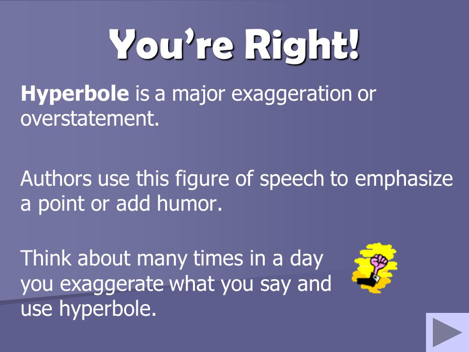 You're Right! Hyperbole is a major exaggeration or overstatement. Authors use this figure of speech to emphasize a point or add humor. Think about man