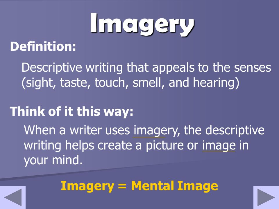 Imagery Descriptive writing that appeals to the senses (sight, taste, touch, smell, and hearing) Think of it this way: Definition: When a writer uses