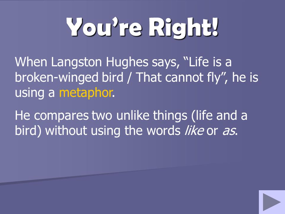 "You're Right! When Langston Hughes says, ""Life is a broken-winged bird / That cannot fly"", he is using a metaphor. He compares two unlike things (life"