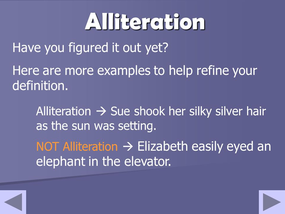 Alliteration Have you figured it out yet? Here are more examples to help refine your definition. Alliteration  Sue shook her silky silver hair as the