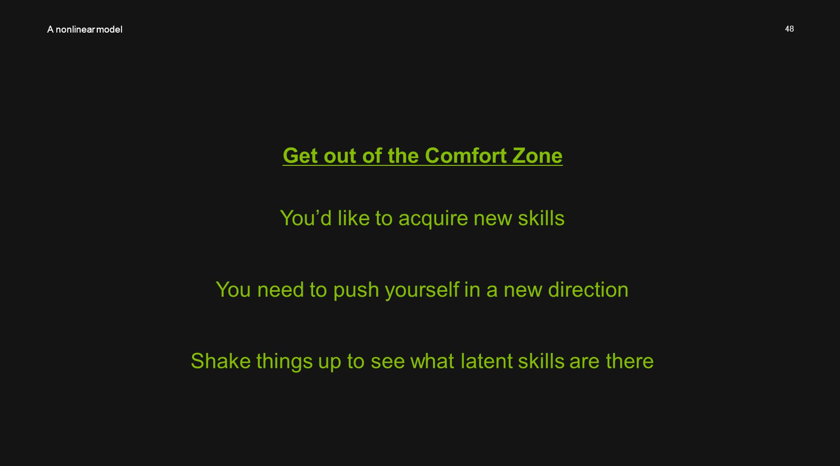 48 Get out of the Comfort Zone A nonlinear model You'd like to acquire new skills You need to push yourself in a new direction Shake things up to see what latent skills are there