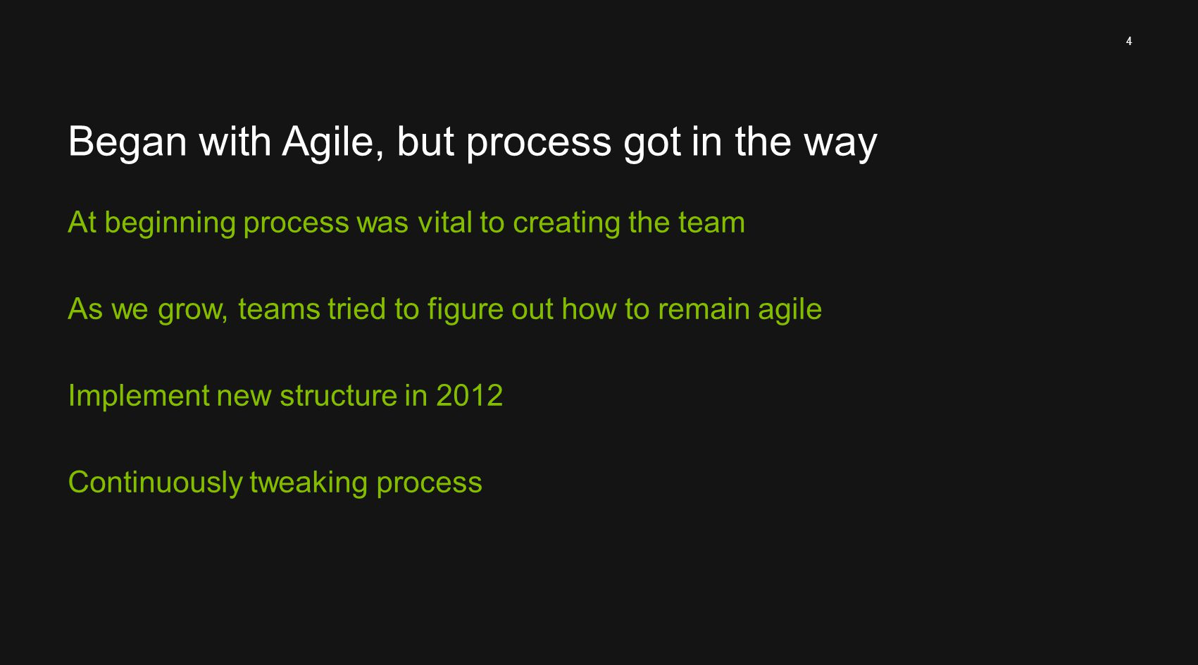 4 Began with Agile, but process got in the way At beginning process was vital to creating the team As we grow, teams tried to figure out how to remain