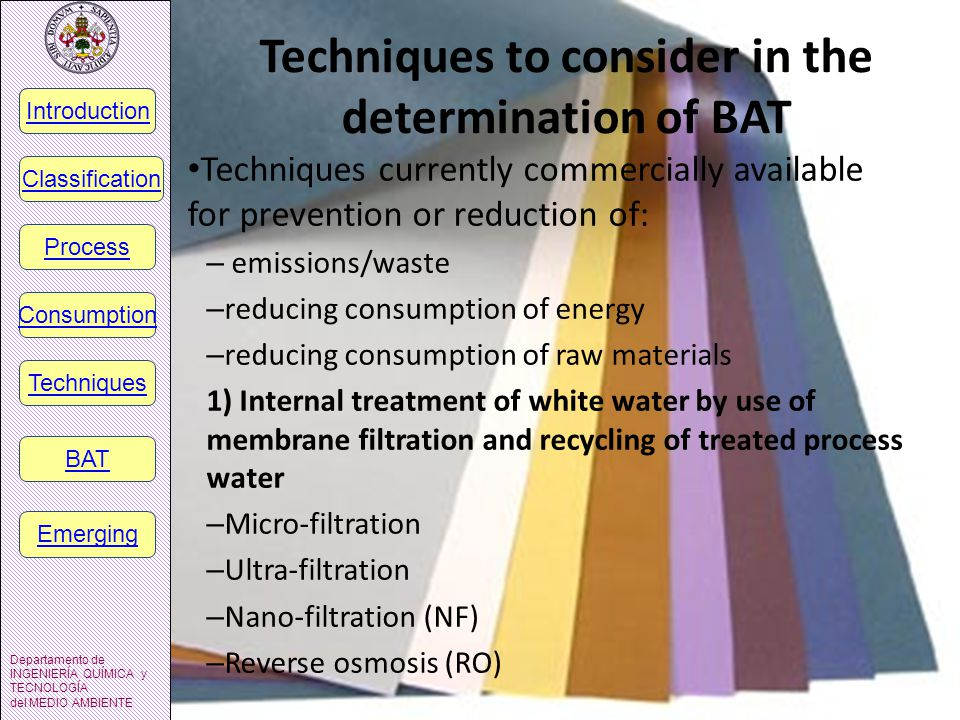 Techniques to consider in the determination of BAT Techniques currently commercially available for prevention or reduction of: – emissions/waste – reducing consumption of energy – reducing consumption of raw materials 1) Internal treatment of white water by use of membrane filtration and recycling of treated process water – Micro-filtration – Ultra-filtration – Nano-filtration (NF) – Reverse osmosis (RO) Introducción Departamento de INGENIERÍA QUÍMICA y TECNOLOGÍA del MEDIO AMBIENTE Introduction Classification Process Consumption Techniques BAT Emerging