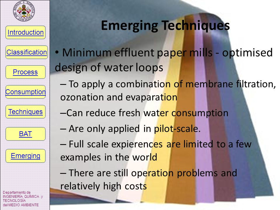 Emerging Techniques Minimum effluent paper mills - optimised design of water loops – To apply a combination of membrane filtration, ozonation and evaparation – Can reduce fresh water consumption – Are only applied in pilot-scale.