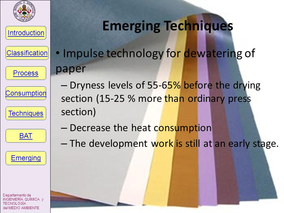 Emerging Techniques Impulse technology for dewatering of paper – Dryness levels of 55-65% before the drying section (15-25 % more than ordinary press section) – Decrease the heat consumption – The development work is still at an early stage.