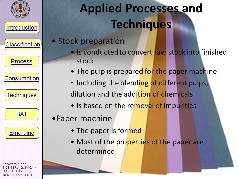Applied Processes and Techniques Stock preparation Is conducted to convert raw stock into finished stock The pulp is prepared for the paper machine Including the blending of different pulps, dilution and the addition of chemicals Is based on the removal of impurities Paper machine The paper is formed Most of the properties of the paper are determined.