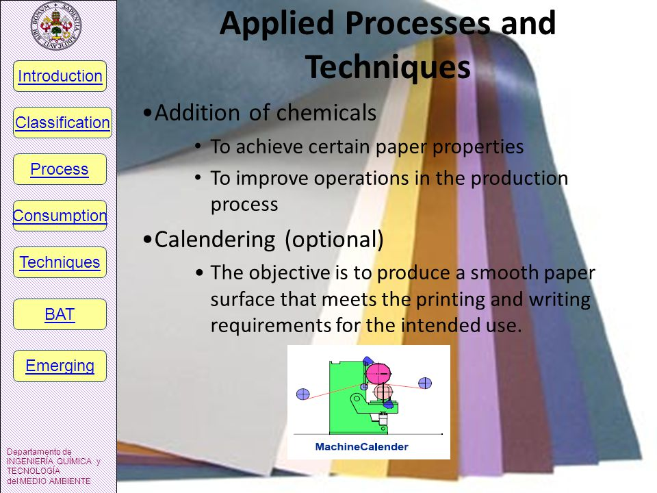 Applied Processes and Techniques Addition of chemicals To achieve certain paper properties To improve operations in the production process Calendering (optional) The objective is to produce a smooth paper surface that meets the printing and writing requirements for the intended use.