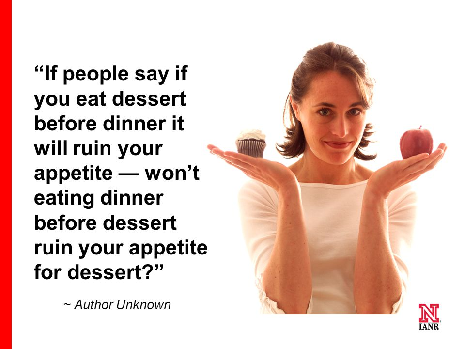 """If people say if you eat dessert before dinner it will ruin your appetite — won't eating dinner before dessert ruin your appetite for dessert?"" ~ Aut"