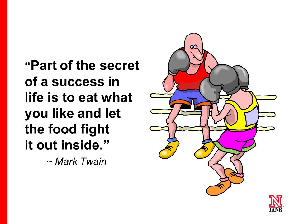 """ Part of the secret of a success in life is to eat what you like and let the food fight it out inside."" ~ Mark Twain"
