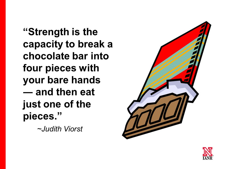 """Strength is the capacity to break a chocolate bar into four pieces with your bare hands ― and then eat just one of the pieces."" ~Judith Viorst"