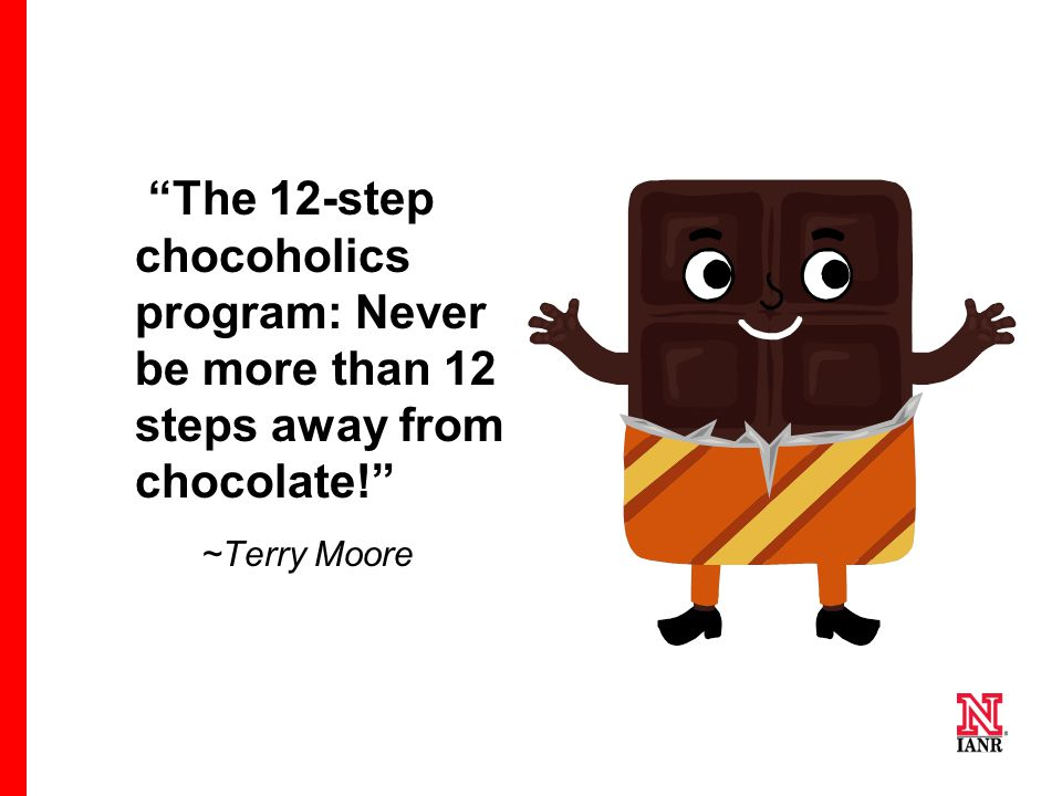 """The 12-step chocoholics program: Never be more than 12 steps away from chocolate!"" ~Terry Moore"
