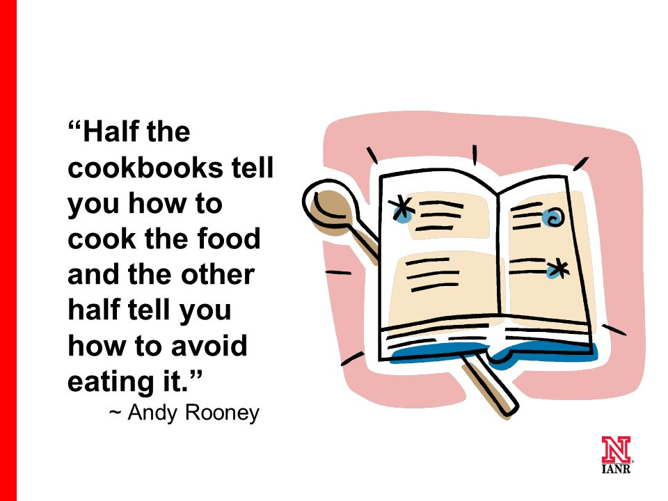 """Half the cookbooks tell you how to cook the food and the other half tell you how to avoid eating it."" ~ Andy Rooney"