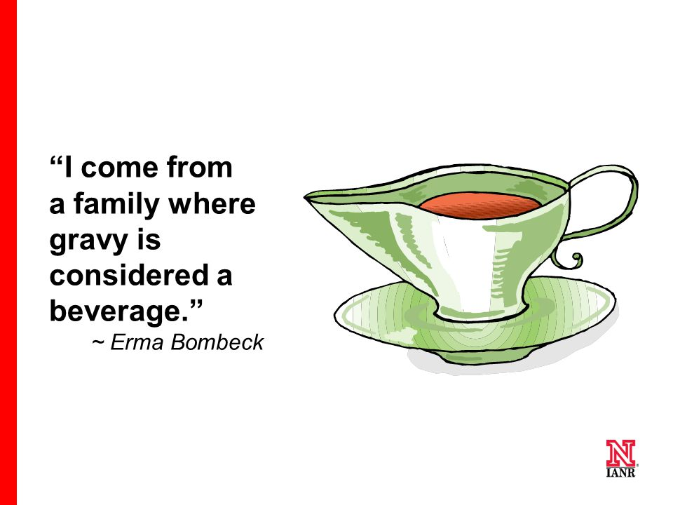 """I come from a family where gravy is considered a beverage."" ~ Erma Bombeck"