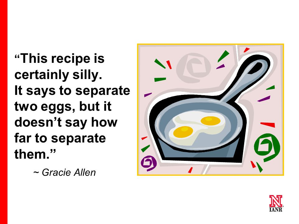 """ This recipe is certainly silly. It says to separate two eggs, but it doesn't say how far to separate them."" ~ Gracie Allen"