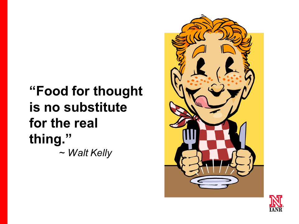 """Food for thought is no substitute for the real thing."" ~ Walt Kelly"