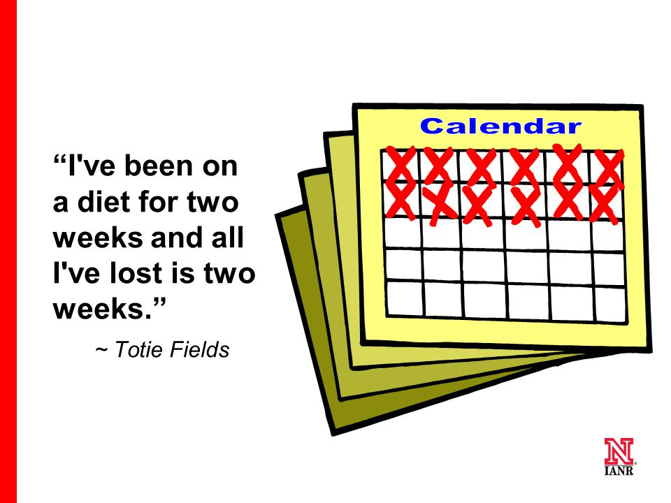 """I've been on a diet for two weeks and all I've lost is two weeks."" ~ Totie Fields"