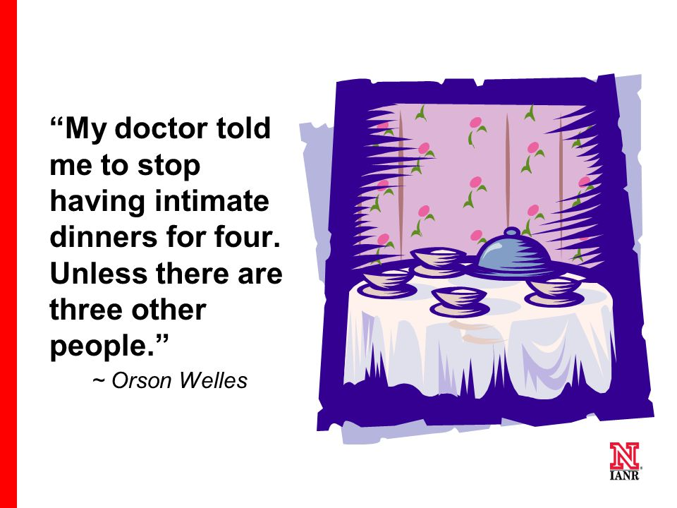"""My doctor told me to stop having intimate dinners for four. Unless there are three other people."" ~ Orson Welles"
