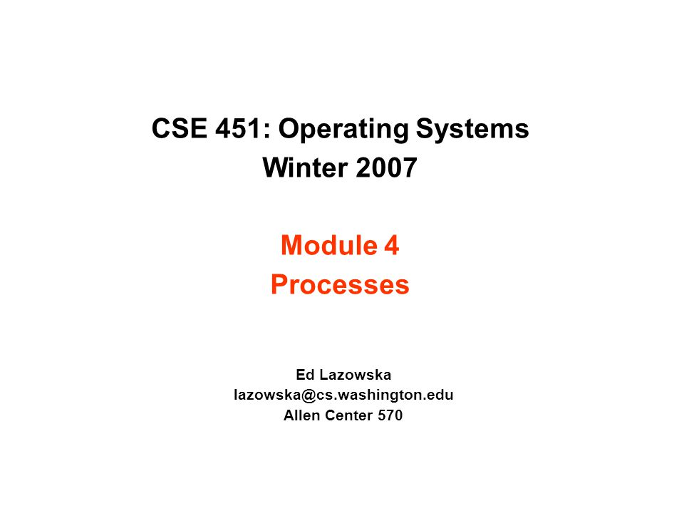 CSE 451: Operating Systems Winter 2007 Module 4 Processes Ed Lazowska lazowska@cs.washington.edu Allen Center 570