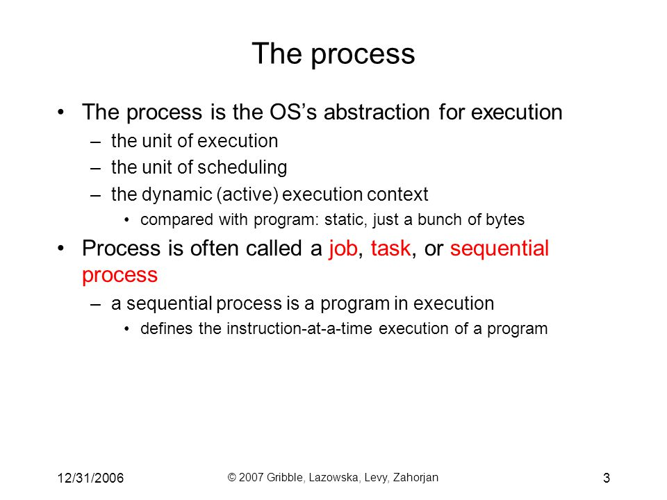 12/31/2006 © 2007 Gribble, Lazowska, Levy, Zahorjan 3 The process The process is the OS's abstraction for execution –the unit of execution –the unit of scheduling –the dynamic (active) execution context compared with program: static, just a bunch of bytes Process is often called a job, task, or sequential process –a sequential process is a program in execution defines the instruction-at-a-time execution of a program