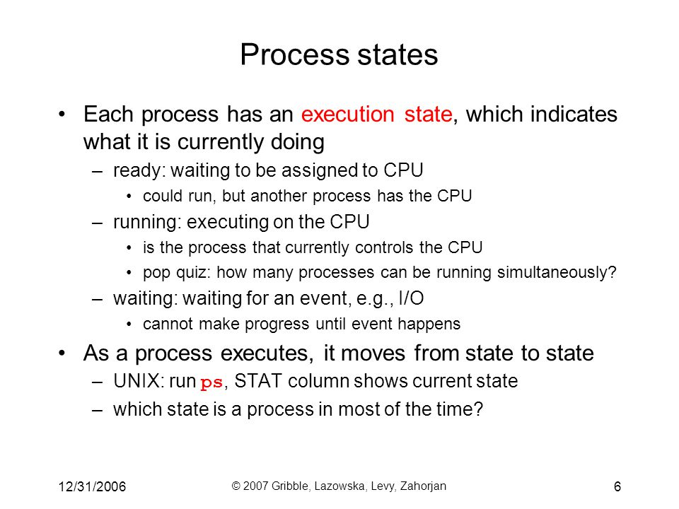 12/31/2006 © 2007 Gribble, Lazowska, Levy, Zahorjan 6 Process states Each process has an execution state, which indicates what it is currently doing –ready: waiting to be assigned to CPU could run, but another process has the CPU –running: executing on the CPU is the process that currently controls the CPU pop quiz: how many processes can be running simultaneously.
