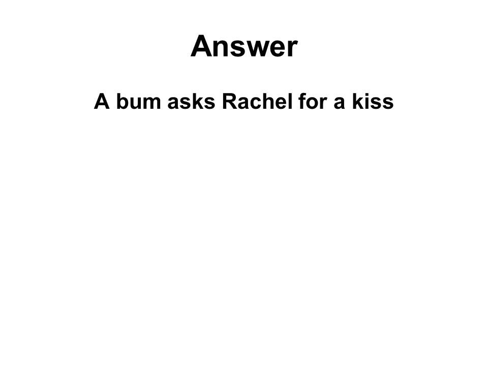 Answer A bum asks Rachel for a kiss