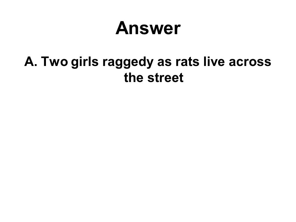 Answer A. Two girls raggedy as rats live across the street