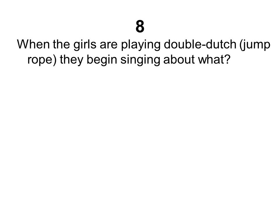 8 When the girls are playing double-dutch (jump rope) they begin singing about what