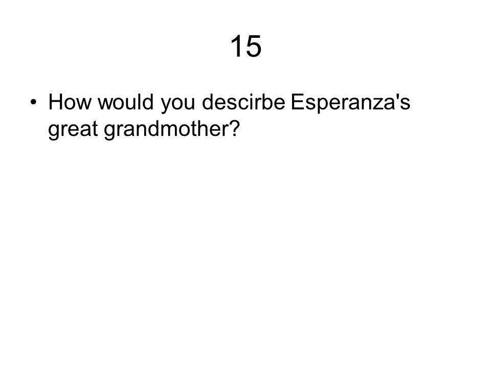 15 How would you descirbe Esperanza s great grandmother