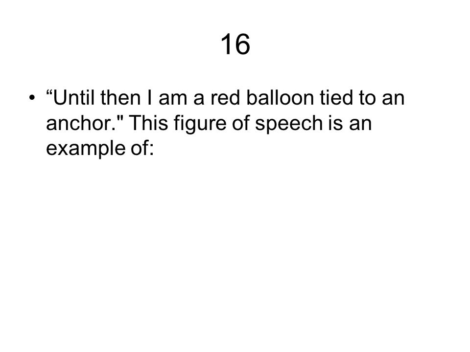 16 Until then I am a red balloon tied to an anchor. This figure of speech is an example of:
