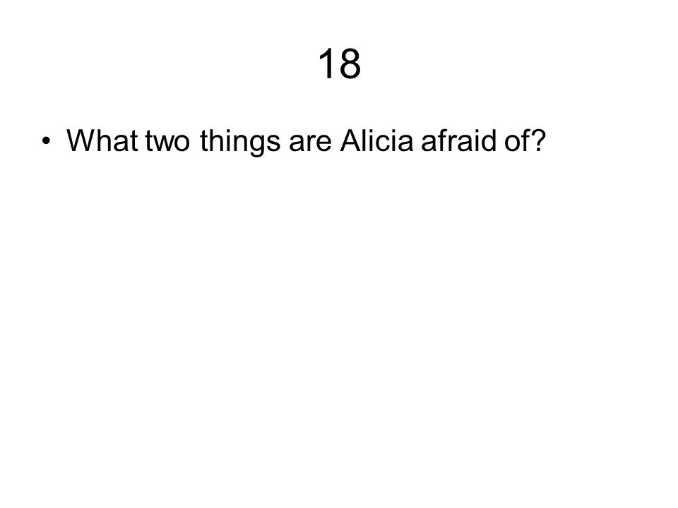 18 What two things are Alicia afraid of