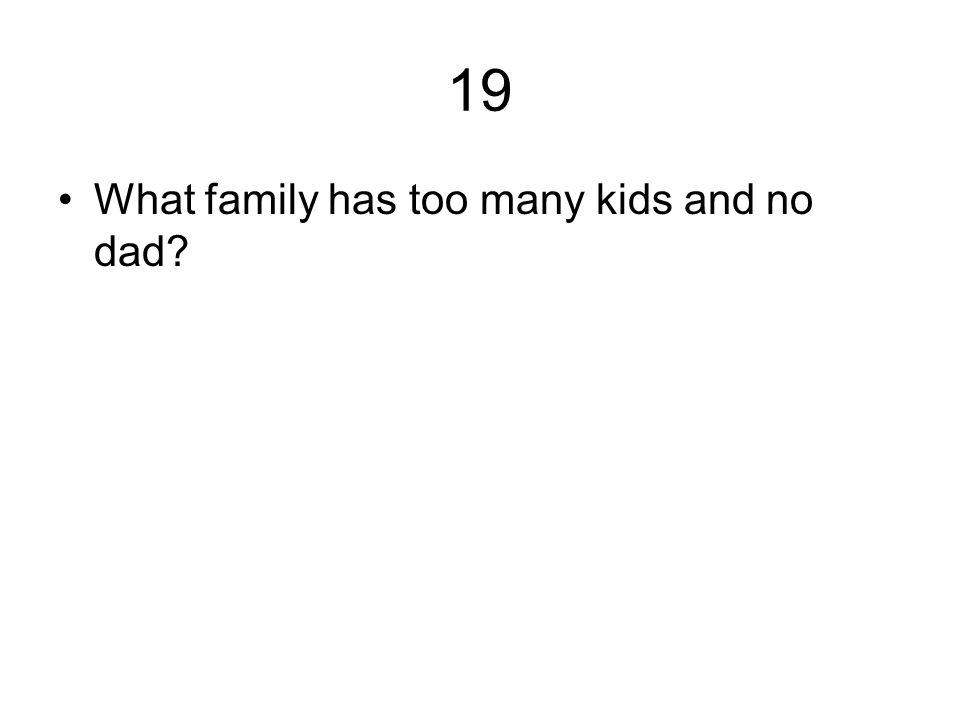19 What family has too many kids and no dad