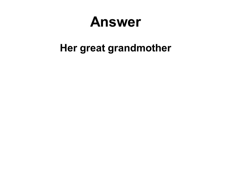 Answer Her great grandmother