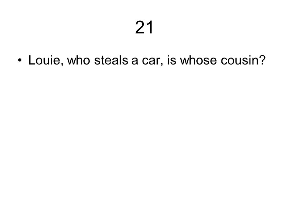 21 Louie, who steals a car, is whose cousin