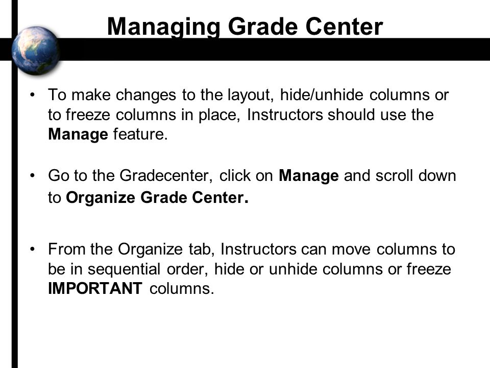 Managing Grade Center To make changes to the layout, hide/unhide columns or to freeze columns in place, Instructors should use the Manage feature.