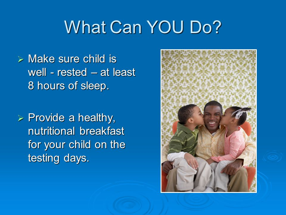 What Can YOU Do. Make sure child is well - rested – at least 8 hours of sleep.