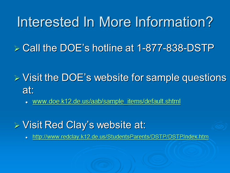 Interested In More Information?  Call the DOE's hotline at 1-877-838-DSTP  Visit the DOE's website for sample questions at: www.doe.k12.de.us/aab/sa